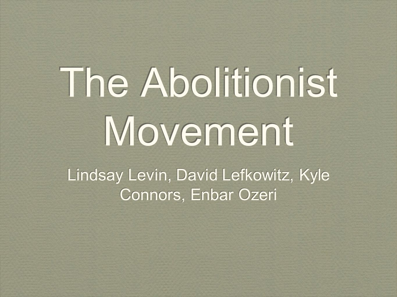 The Abolitionist Movement Lindsay Levin, David Lefkowitz, Kyle Connors, Enbar Ozeri