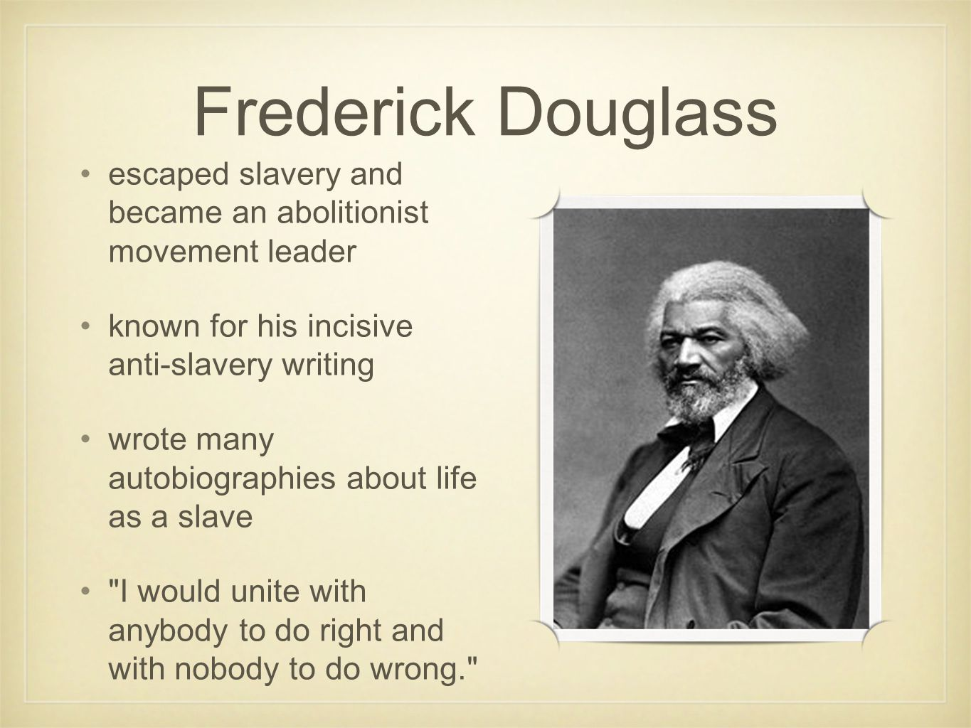 Frederick Douglass escaped slavery and became an abolitionist movement leader known for his incisive anti-slavery writing wrote many autobiographies about life as a slave I would unite with anybody to do right and with nobody to do wrong.