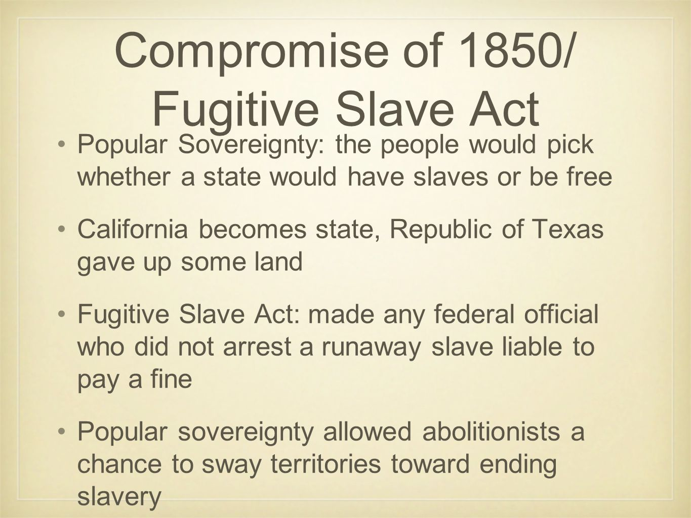 Compromise of 1850/ Fugitive Slave Act Popular Sovereignty: the people would pick whether a state would have slaves or be free California becomes state, Republic of Texas gave up some land Fugitive Slave Act: made any federal official who did not arrest a runaway slave liable to pay a fine Popular sovereignty allowed abolitionists a chance to sway territories toward ending slavery
