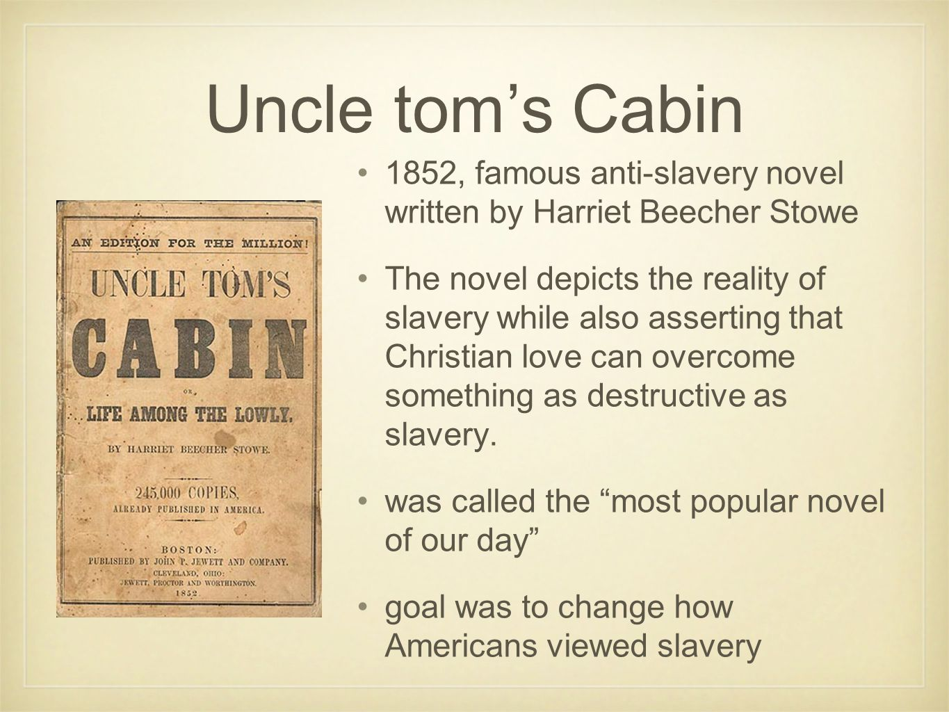 Uncle tom's Cabin 1852, famous anti-slavery novel written by Harriet Beecher Stowe The novel depicts the reality of slavery while also asserting that Christian love can overcome something as destructive as slavery.