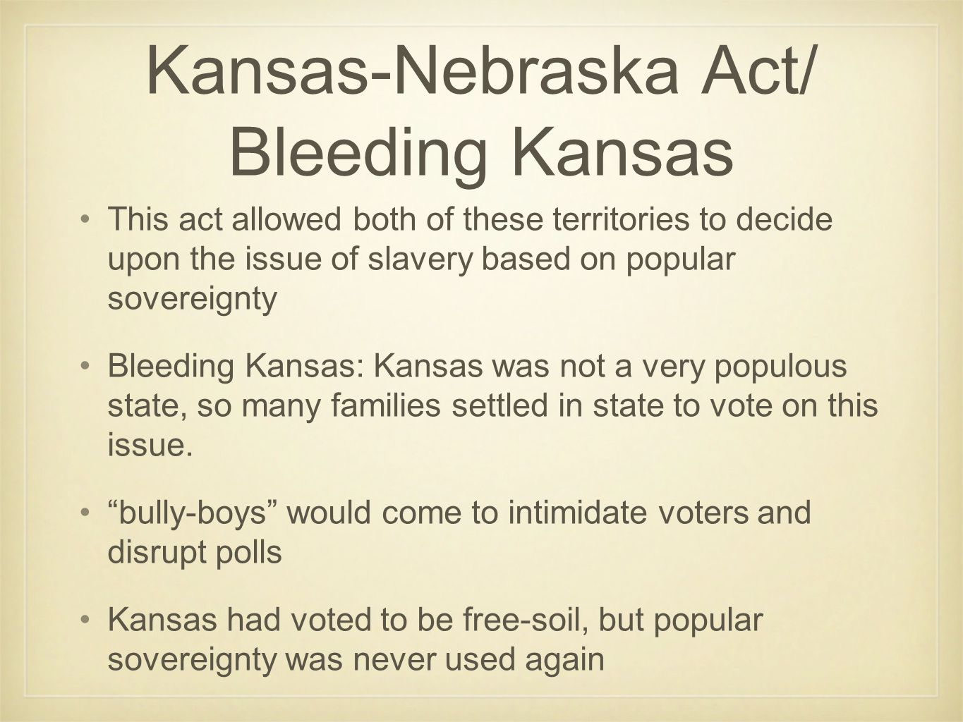 Kansas-Nebraska Act/ Bleeding Kansas This act allowed both of these territories to decide upon the issue of slavery based on popular sovereignty Bleeding Kansas: Kansas was not a very populous state, so many families settled in state to vote on this issue.