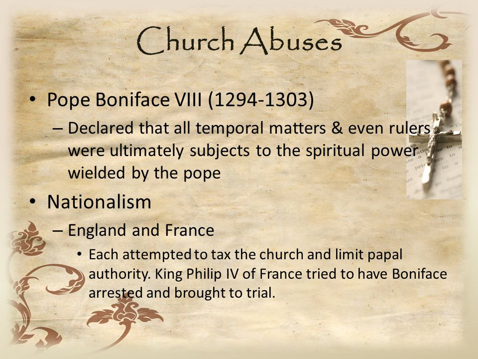 Church Abuses Pope Boniface VIII (1294-1303) – Declared that all temporal matters & even rulers were ultimately subjects to the spiritual power wielded by the pope Nationalism – England and France Each attempted to tax the church and limit papal authority.