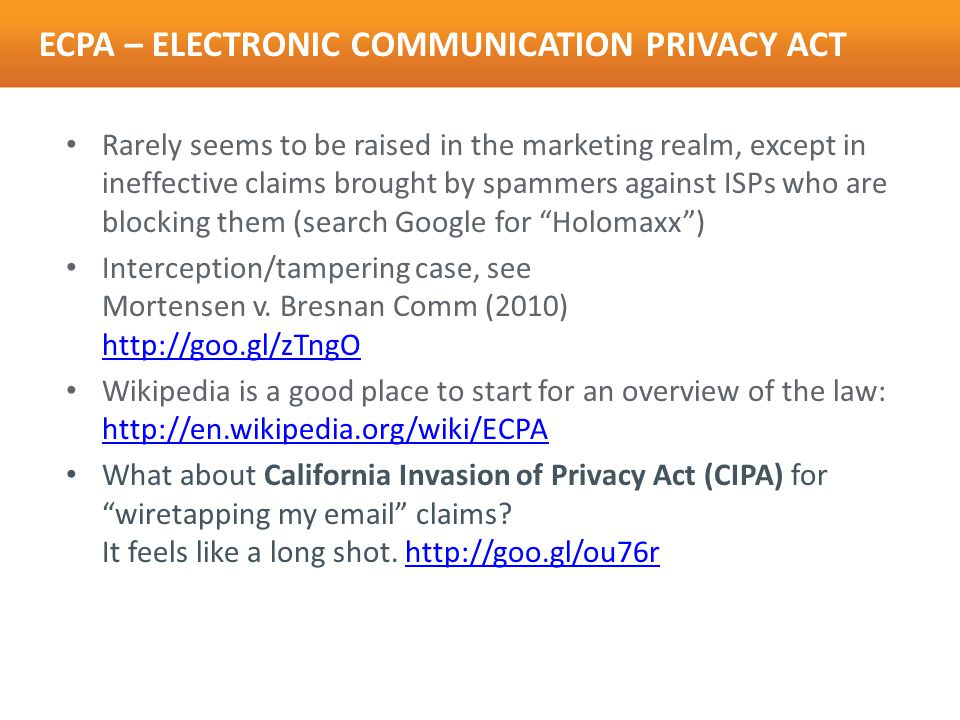 ECPA – ELECTRONIC COMMUNICATION PRIVACY ACT Rarely seems to be raised in the marketing realm, except in ineffective claims brought by spammers against ISPs who are blocking them (search Google for Holomaxx ) Interception/tampering case, see Mortensen v.