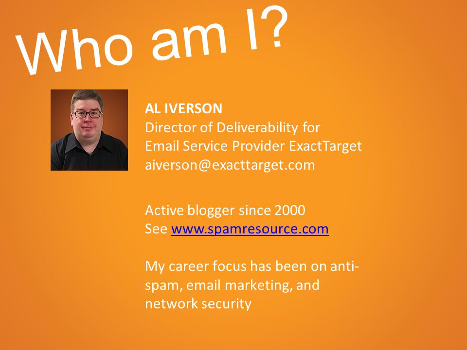 AL IVERSON Director of Deliverability for Email Service Provider ExactTarget aiverson@exacttarget.com Active blogger since 2000 See www.spamresource.comwww.spamresource.com My career focus has been on anti- spam, email marketing, and network security Who am I?