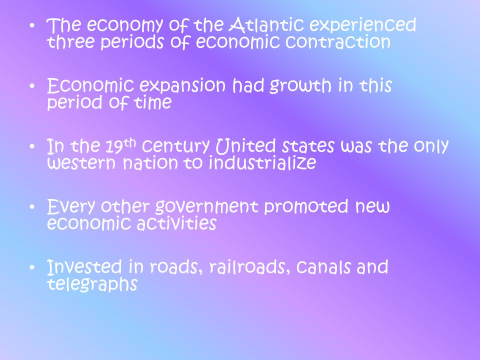The economy of the Atlantic experienced three periods of economic contraction Economic expansion had growth in this period of time In the 19 th centur