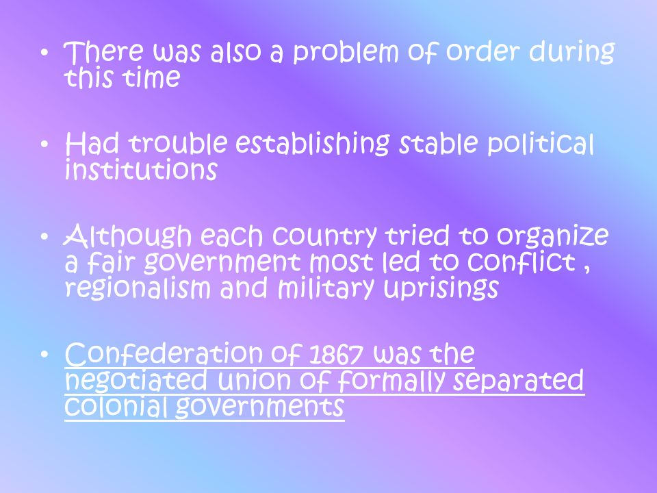 There was also a problem of order during this time Had trouble establishing stable political institutions Although each country tried to organize a fa