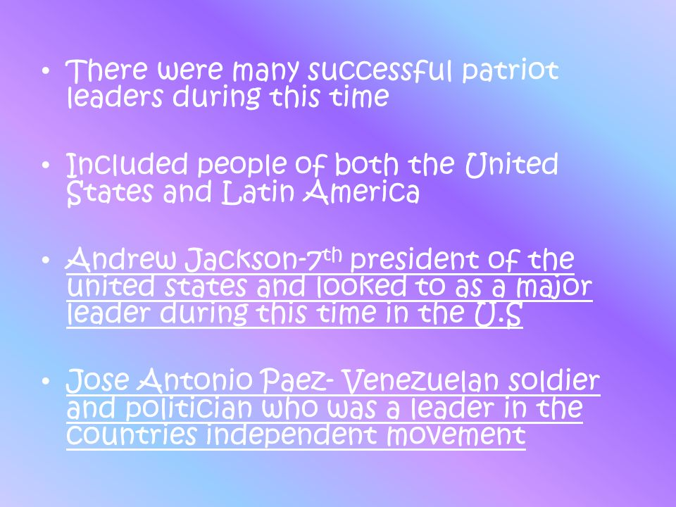 There were many successful patriot leaders during this time Included people of both the United States and Latin America Andrew Jackson-7 th president