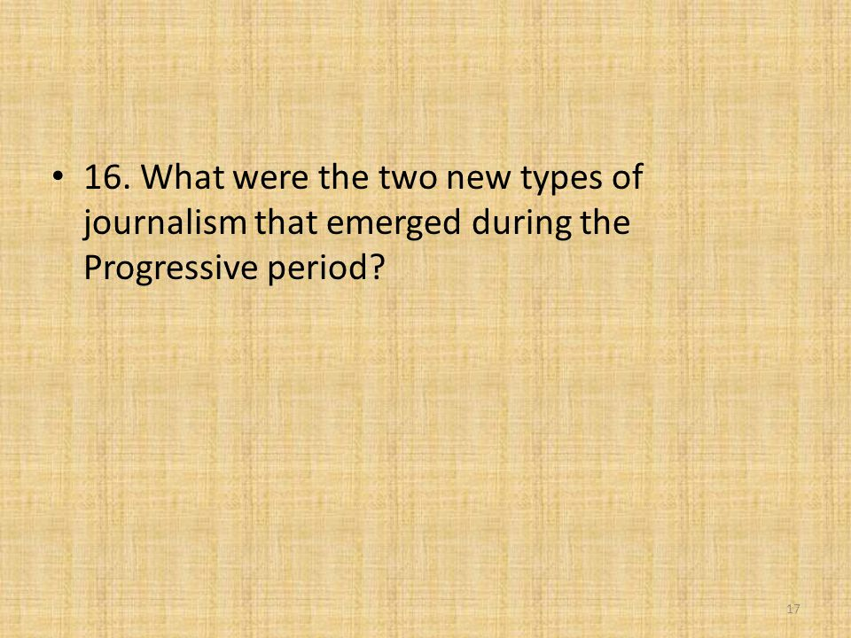 16. What were the two new types of journalism that emerged during the Progressive period? 17