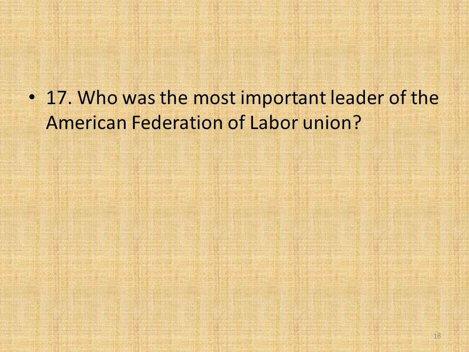 17. Who was the most important leader of the American Federation of Labor union? 18