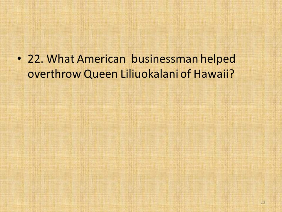 22. What American businessman helped overthrow Queen Liliuokalani of Hawaii? 23