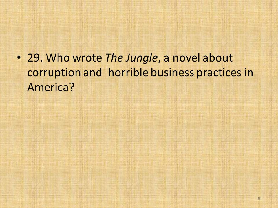29. Who wrote The Jungle, a novel about corruption and horrible business practices in America? 30