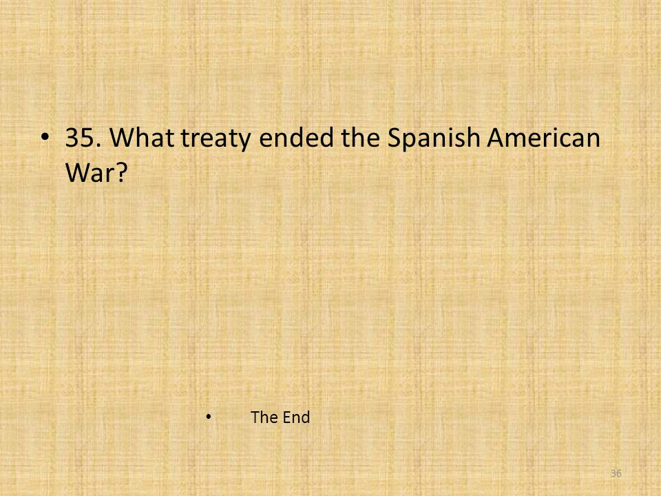 35. What treaty ended the Spanish American War? The End 36