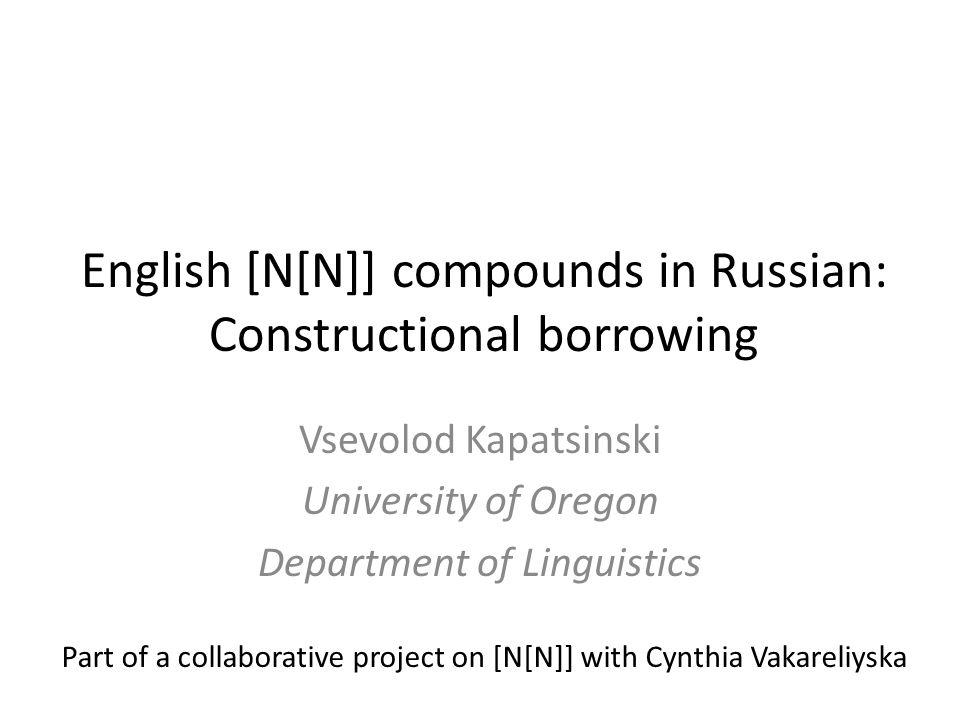English [N[N]] compounds in Russian: Constructional borrowing Vsevolod Kapatsinski University of Oregon Department of Linguistics Part of a collaborative project on [N[N]] with Cynthia Vakareliyska