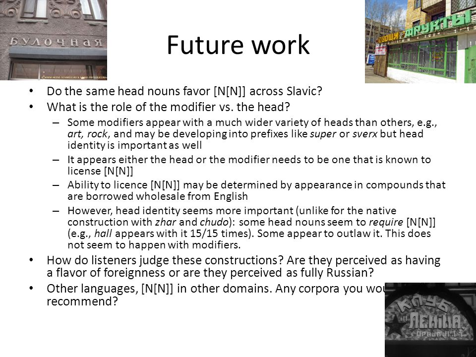 Future work Do the same head nouns favor [N[N]] across Slavic? What is the role of the modifier vs. the head? – Some modifiers appear with a much wide