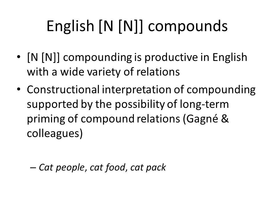 English [N [N]] compounds [N [N]] compounding is productive in English with a wide variety of relations Constructional interpretation of compounding supported by the possibility of long-term priming of compound relations (Gagné & colleagues) – Cat people, cat food, cat pack