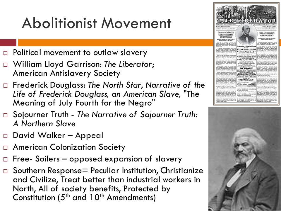 Abolitionist Movement  Political movement to outlaw slavery  William Lloyd Garrison: The Liberator; American Antislavery Society  Frederick Douglas