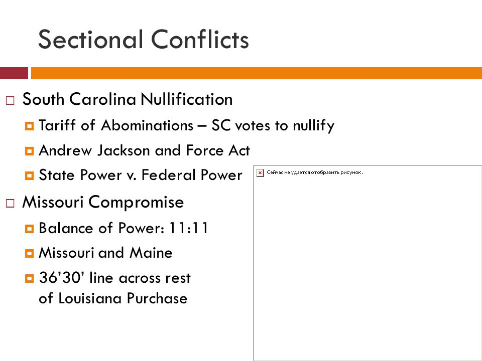 Sectional Conflicts  South Carolina Nullification  Tariff of Abominations – SC votes to nullify  Andrew Jackson and Force Act  State Power v. Fede