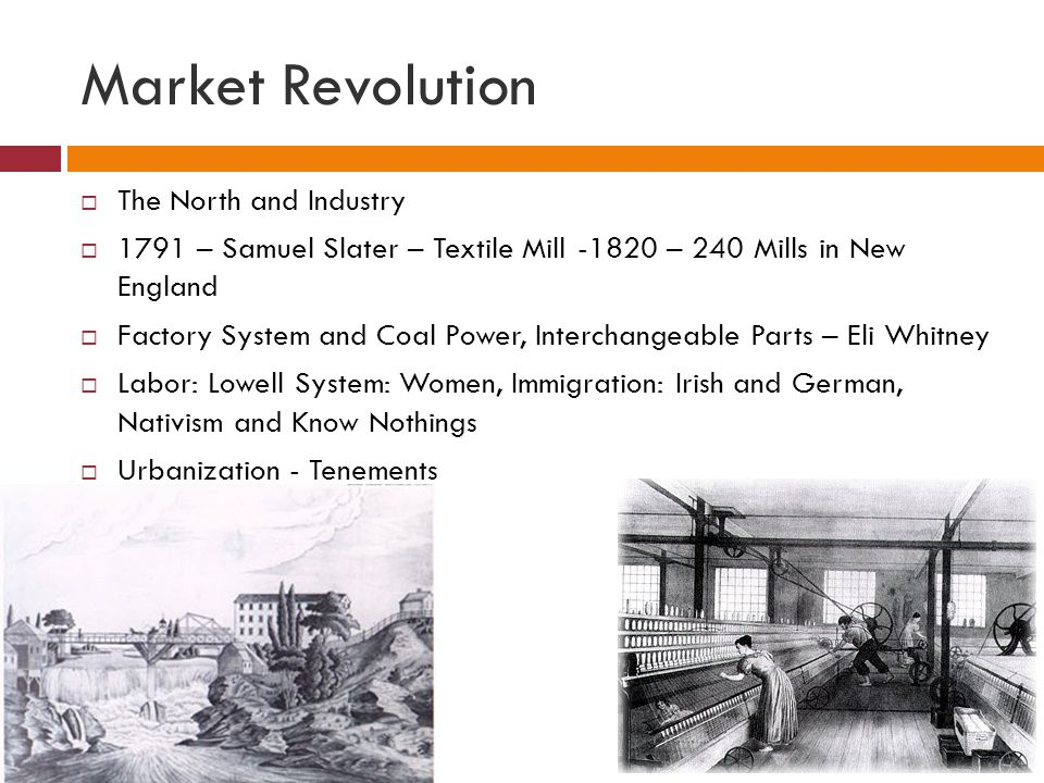 Market Revolution  The North and Industry  1791 – Samuel Slater – Textile Mill -1820 – 240 Mills in New England  Factory System and Coal Power, Int
