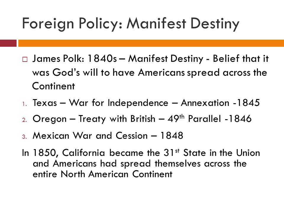 Foreign Policy: Manifest Destiny  James Polk: 1840s – Manifest Destiny - Belief that it was God's will to have Americans spread across the Continent
