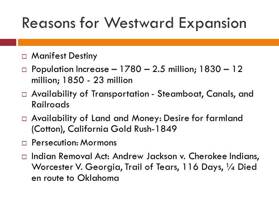 Reasons for Westward Expansion  Manifest Destiny  Population Increase – 1780 – 2.5 million; 1830 – 12 million; 1850 - 23 million  Availability of T