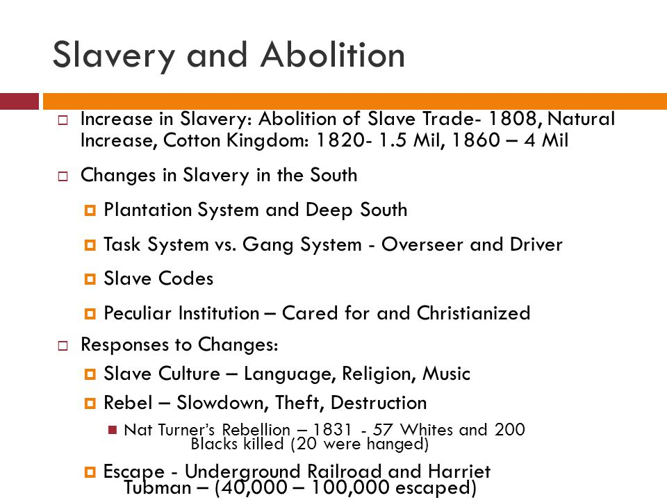 Slavery and Abolition  Increase in Slavery: Abolition of Slave Trade- 1808, Natural Increase, Cotton Kingdom: 1820- 1.5 Mil, 1860 – 4 Mil  Changes i
