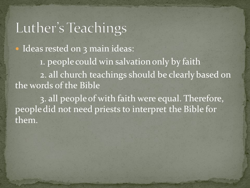 Ideas rested on 3 main ideas: 1. people could win salvation only by faith 2. all church teachings should be clearly based on the words of the Bible 3.