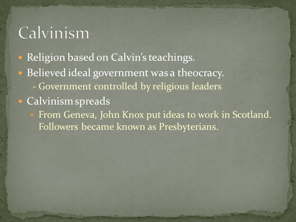 Religion based on Calvin's teachings. Believed ideal government was a theocracy. - Government controlled by religious leaders Calvinism spreads From G