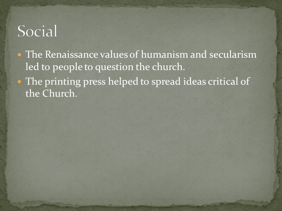The Renaissance values of humanism and secularism led to people to question the church. The printing press helped to spread ideas critical of the Chur
