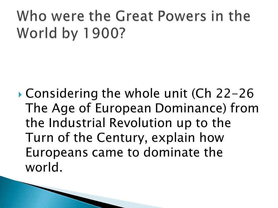  Considering the whole unit (Ch 22-26 The Age of European Dominance) from the Industrial Revolution up to the Turn of the Century, explain how Europeans came to dominate the world.