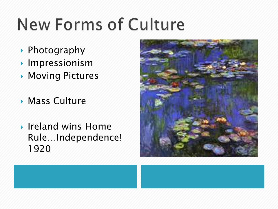  Photography  Impressionism  Moving Pictures  Mass Culture  Ireland wins Home Rule…Independence.