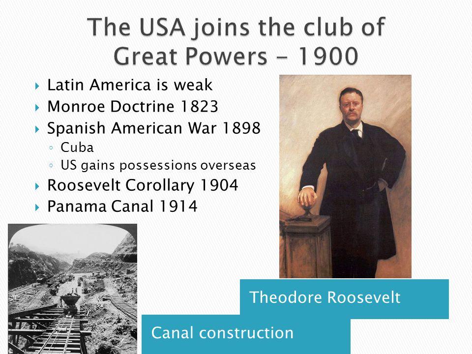 Canal construction Theodore Roosevelt  Latin America is weak  Monroe Doctrine 1823  Spanish American War 1898 ◦ Cuba ◦ US gains possessions overseas  Roosevelt Corollary 1904  Panama Canal 1914