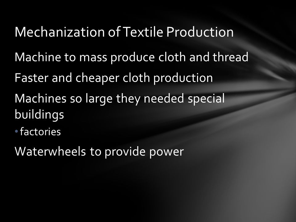 Machine to mass produce cloth and thread Faster and cheaper cloth production Machines so large they needed special buildings factories Waterwheels to