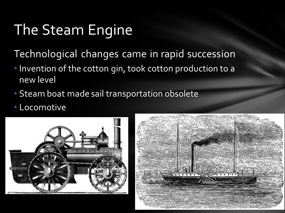 Technological changes came in rapid succession Invention of the cotton gin, took cotton production to a new level Steam boat made sail transportation