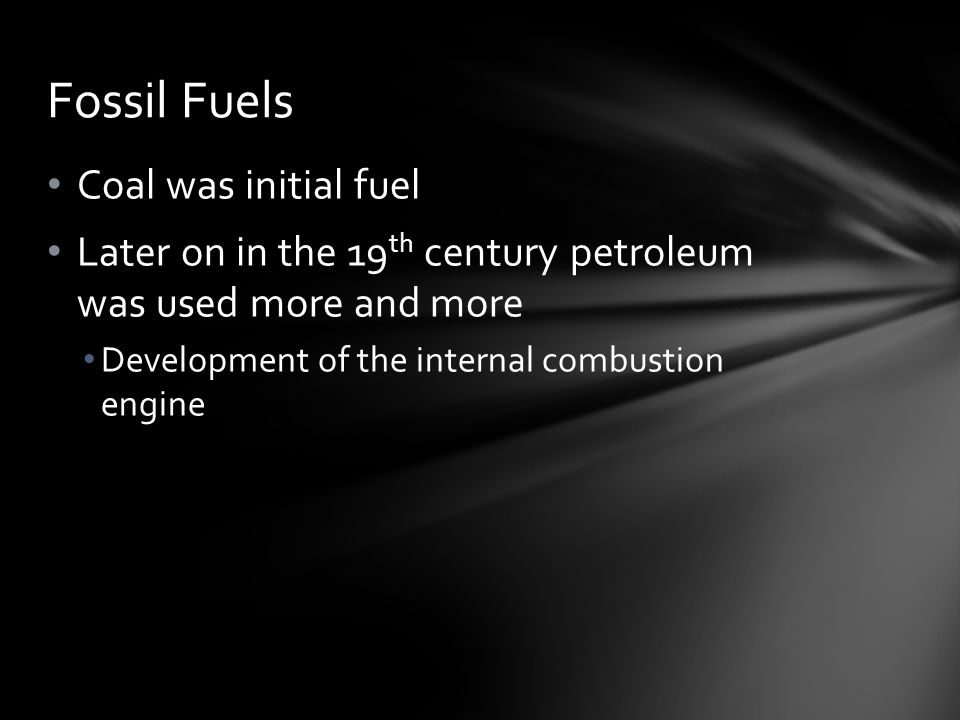 Coal was initial fuel Later on in the 19 th century petroleum was used more and more Development of the internal combustion engine Fossil Fuels