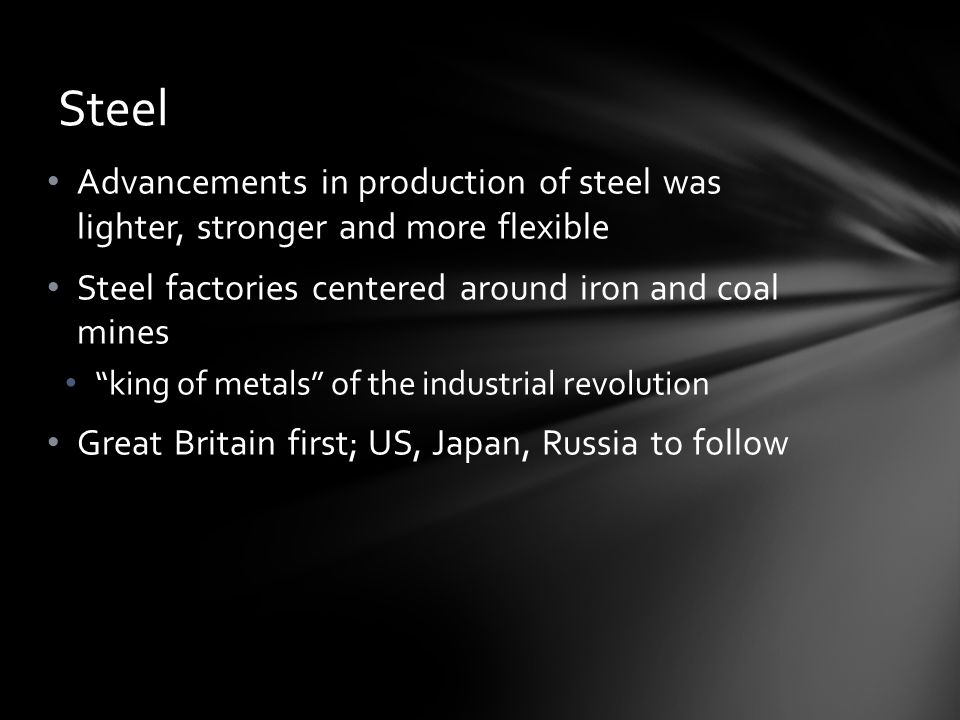 """Advancements in production of steel was lighter, stronger and more flexible Steel factories centered around iron and coal mines """"king of metals"""" of th"""