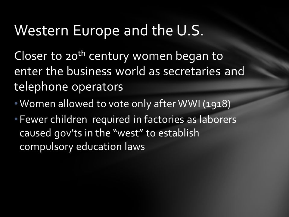 Closer to 20 th century women began to enter the business world as secretaries and telephone operators Women allowed to vote only after WWI (1918) Few