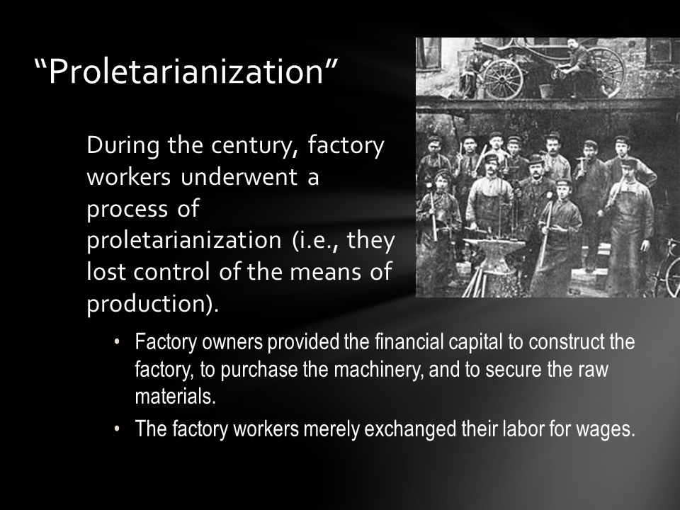 """""""Proletarianization"""" During the century, factory workers underwent a process of proletarianization (i.e., they lost control of the means of production"""