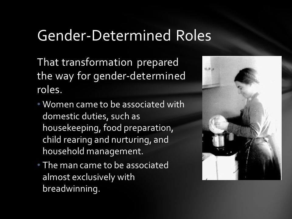 Gender-Determined Roles That transformation prepared the way for gender-determined roles. Women came to be associated with domestic duties, such as ho