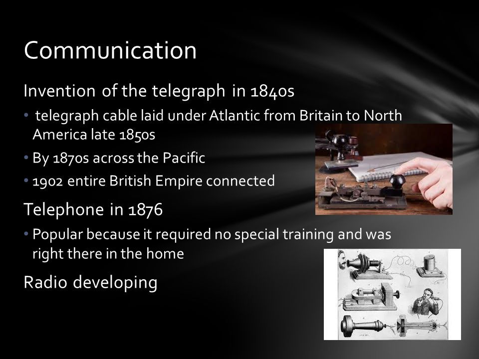 Invention of the telegraph in 1840s telegraph cable laid under Atlantic from Britain to North America late 1850s By 1870s across the Pacific 1902 enti