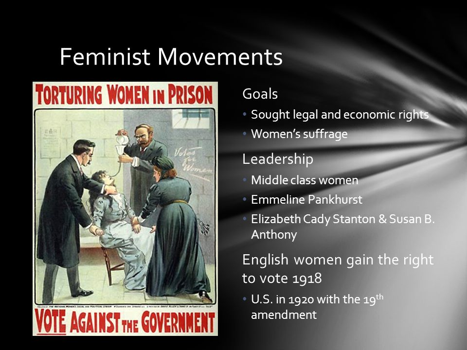Feminist Movements Goals Sought legal and economic rights Women's suffrage Leadership Middle class women Emmeline Pankhurst Elizabeth Cady Stanton & S