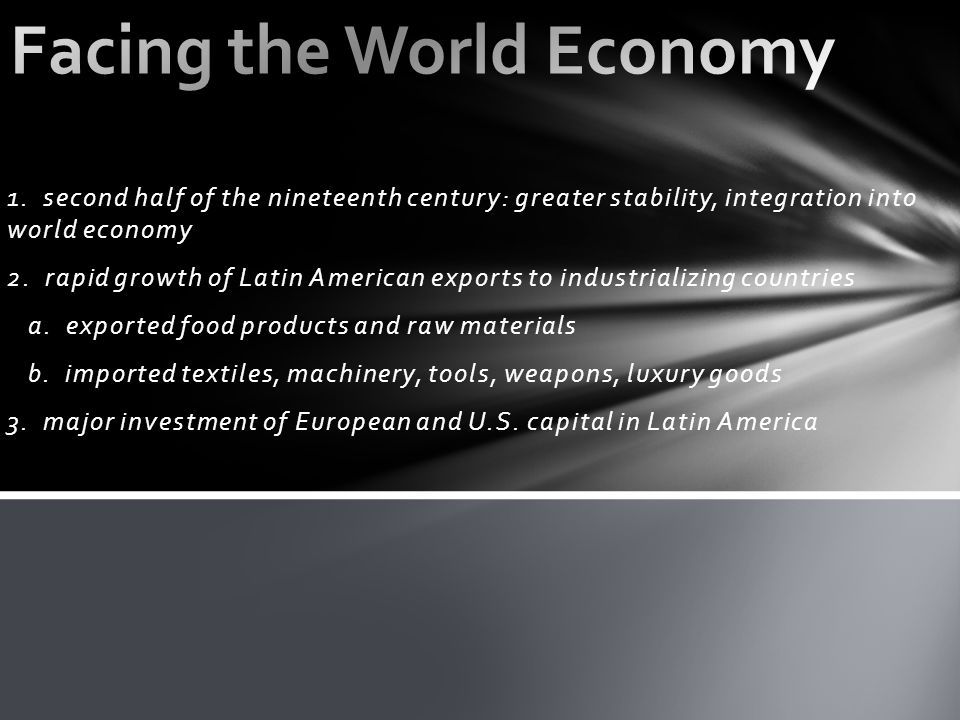1. second half of the nineteenth century: greater stability, integration into world economy 2. rapid growth of Latin American exports to industrializi