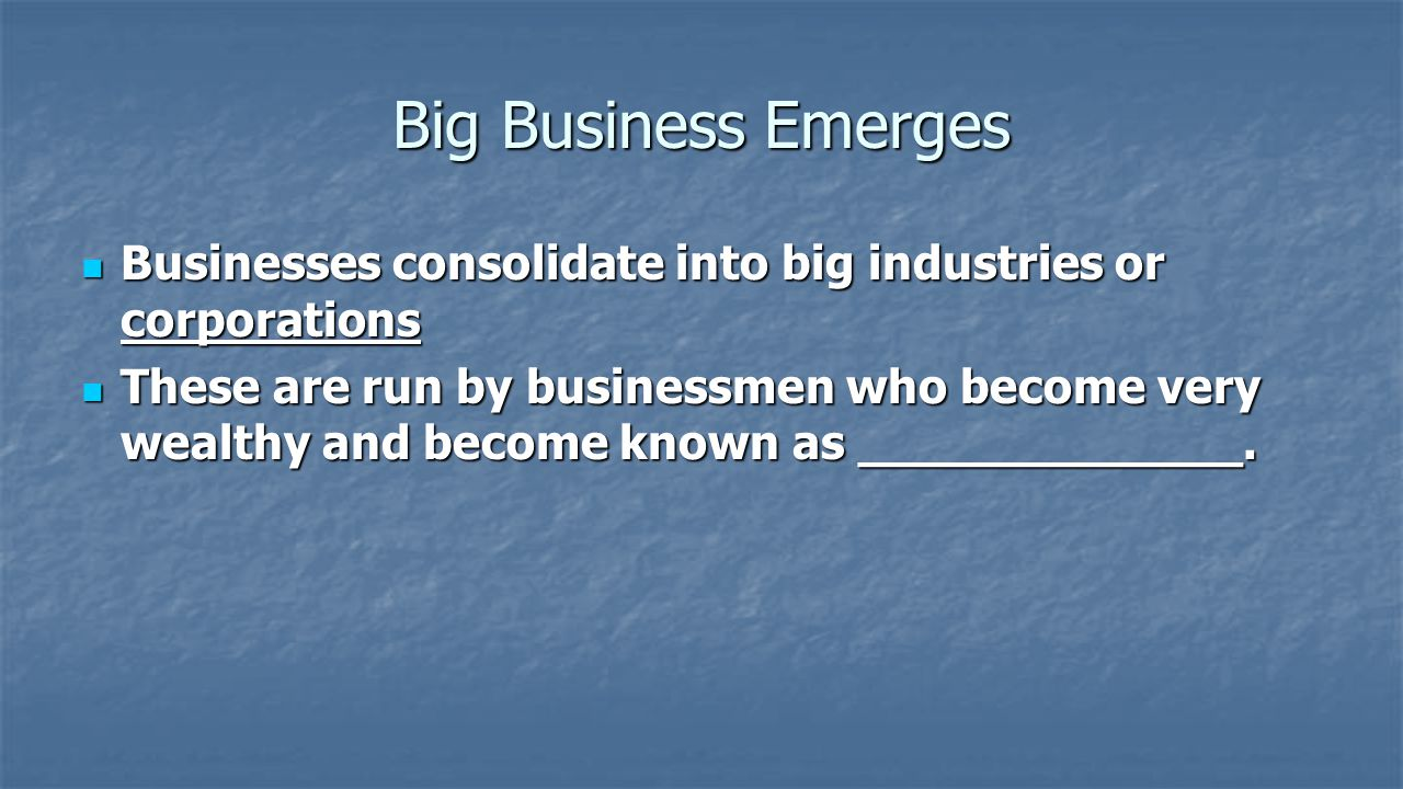 Big Business Emerges Businesses consolidate into big industries or corporations Businesses consolidate into big industries or corporations These are run by businessmen who become very wealthy and become known as robber barons.