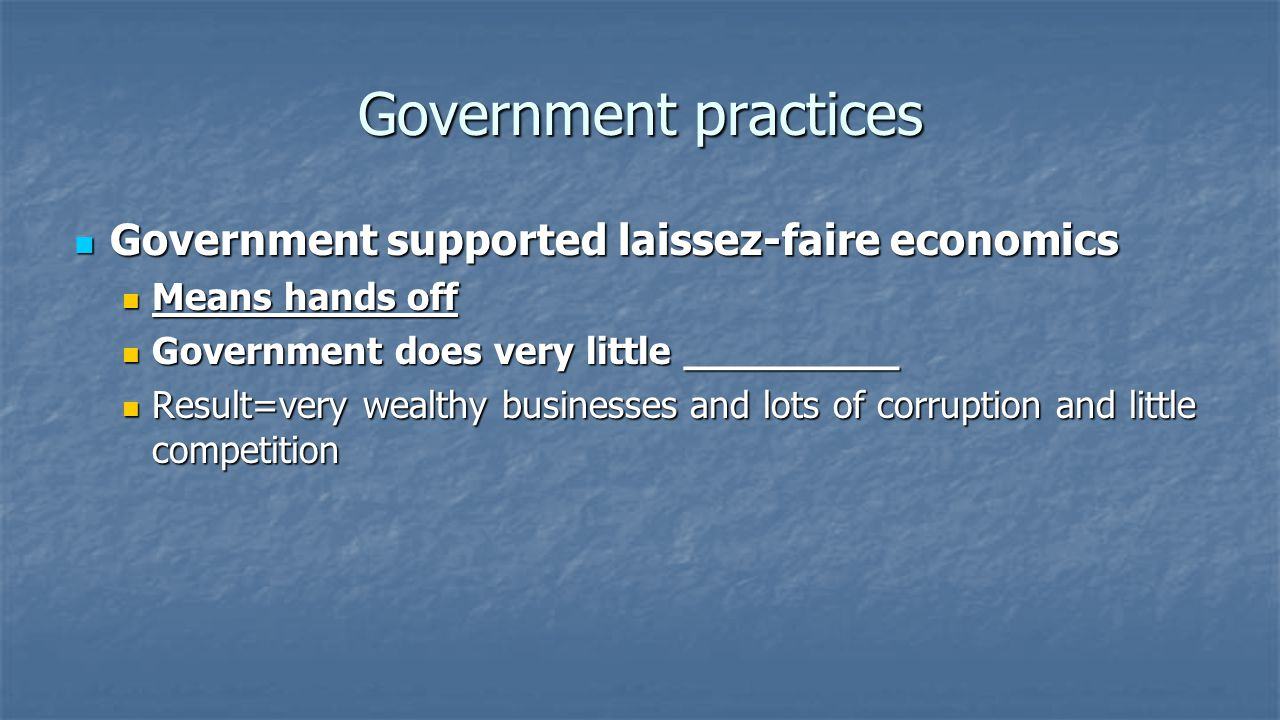 Government practices Government supported laissez-faire economics Government supported laissez-faire economics Means hands off Means hands off Government does very little regulation Government does very little regulation Result=very wealthy businesses and lots of corruption and little competition Result=very wealthy businesses and lots of corruption and little competition