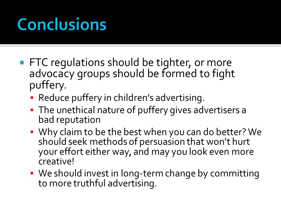  FTC regulations should be tighter, or more advocacy groups should be formed to fight puffery.  Reduce puffery in children's advertising.  The unet