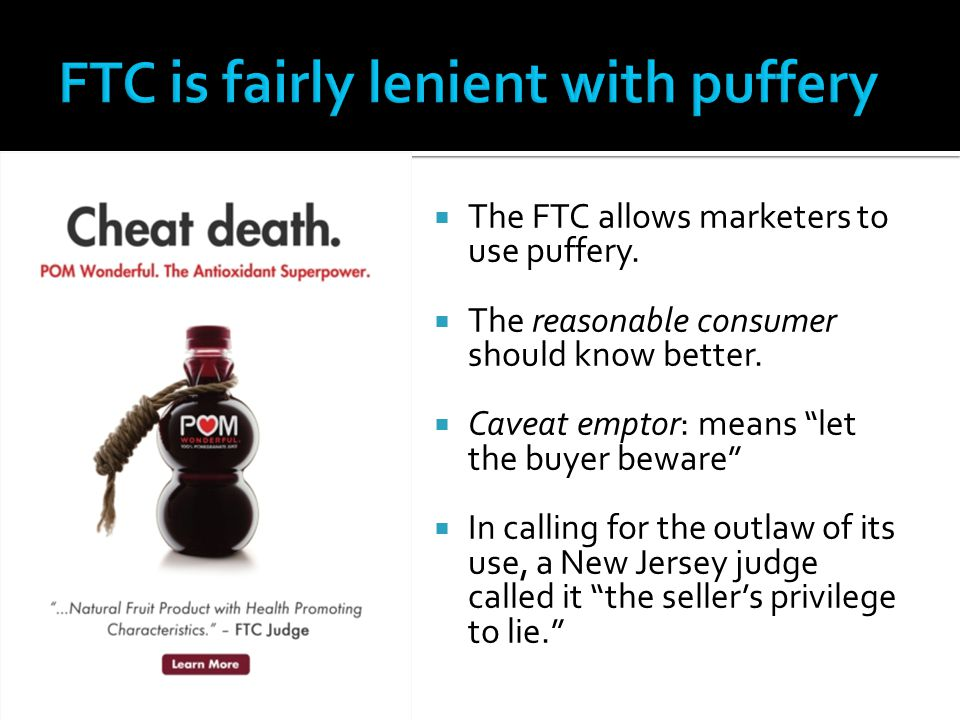 " The FTC allows marketers to use puffery.  The reasonable consumer should know better.  Caveat emptor: means ""let the buyer beware""  In calling fo"