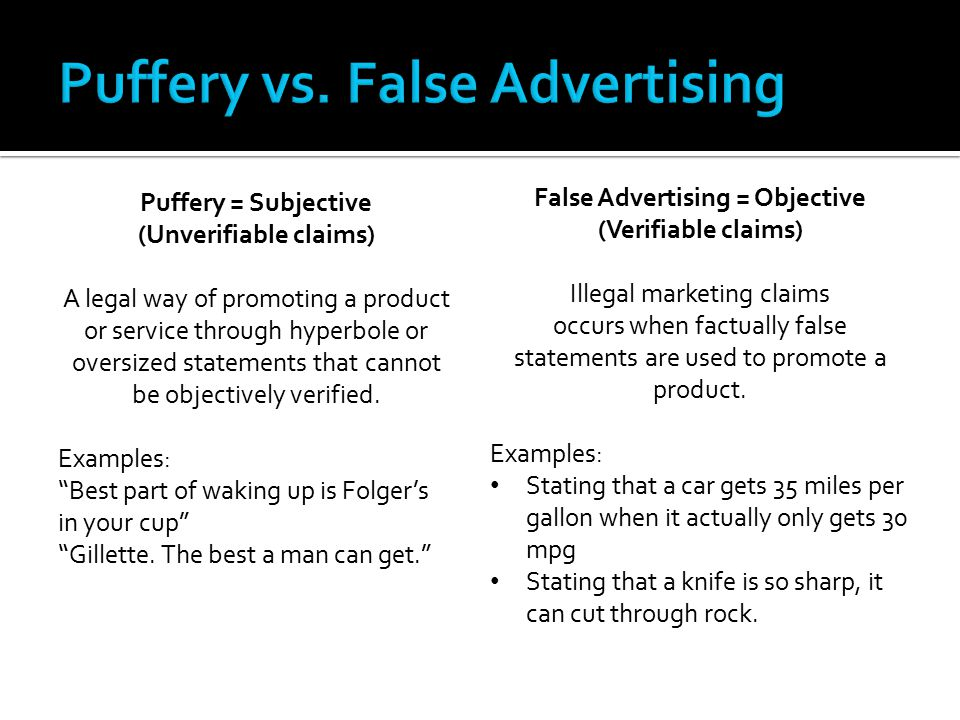 Puffery = Subjective (Unverifiable claims) A legal way of promoting a product or service through hyperbole or oversized statements that cannot be obje