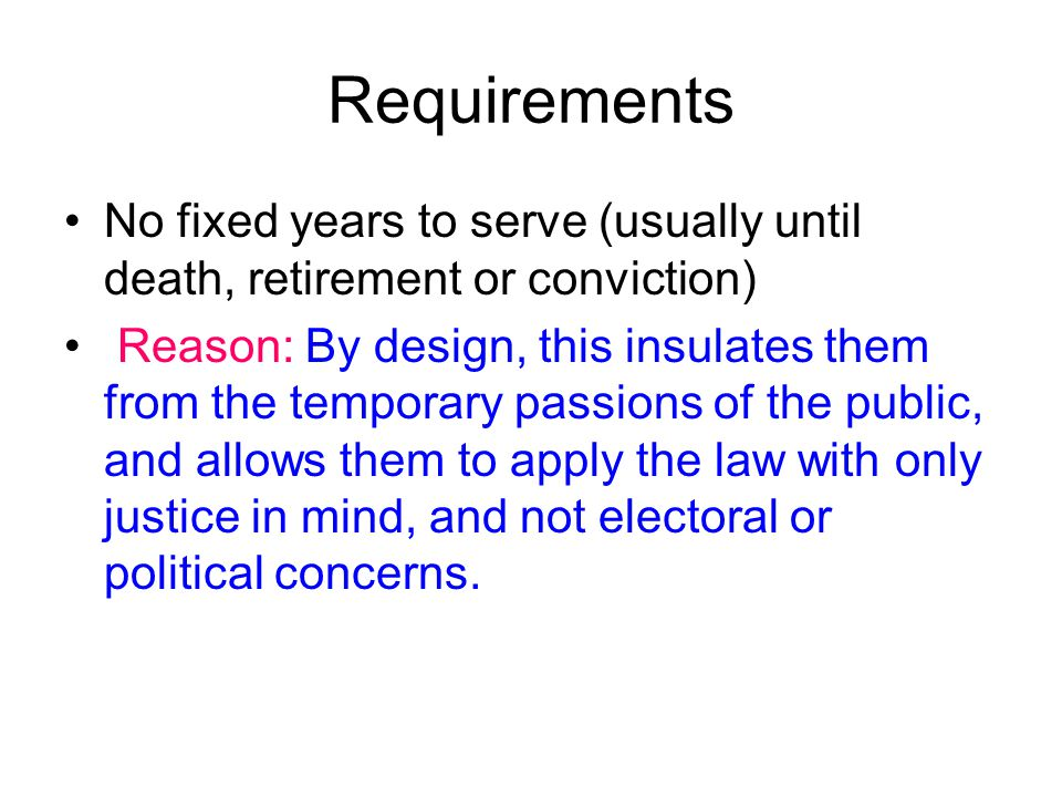 Requirements No fixed years to serve (usually until death, retirement or conviction) Reason: By design, this insulates them from the temporary passions of the public, and allows them to apply the law with only justice in mind, and not electoral or political concerns.