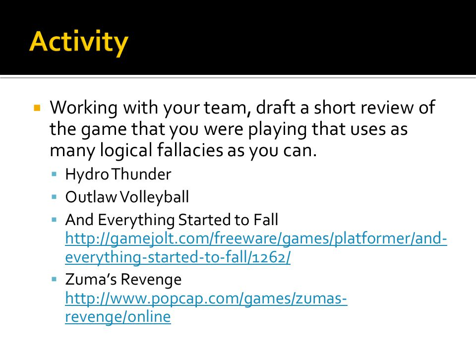  Working with your team, draft a short review of the game that you were playing that uses as many logical fallacies as you can.  Hydro Thunder  Out