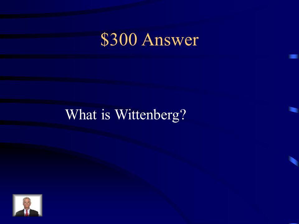 $300 Question from Terms Martin Luther was a teacher in This German city