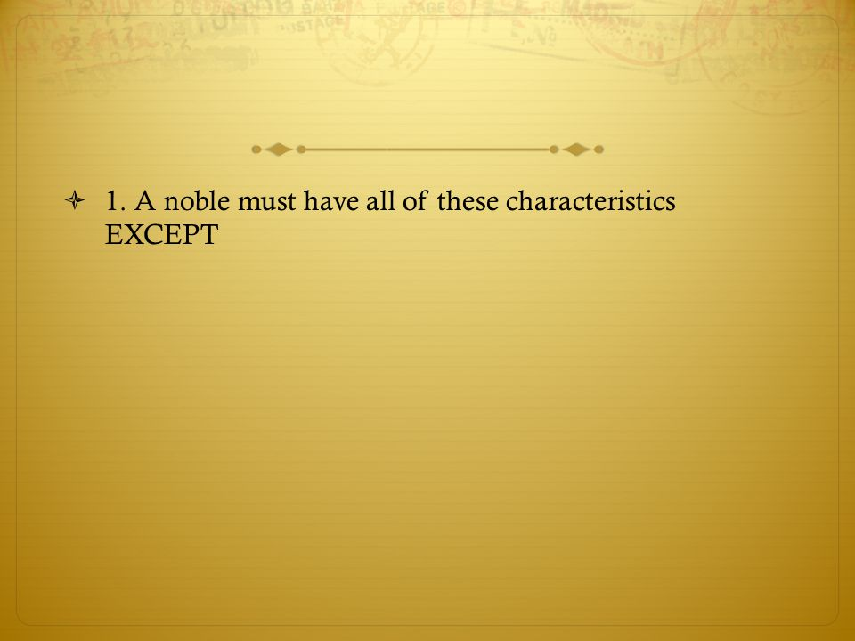  1. A noble must have all of these characteristics EXCEPT